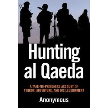 Hunting al Qaeda: A Take-No-Prisoners Account of Terror, Adventure, and Disillusionment by Anonymous