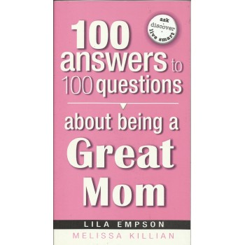 100 Answers to 100 Questions About Being A Great Mom by Lila Empson