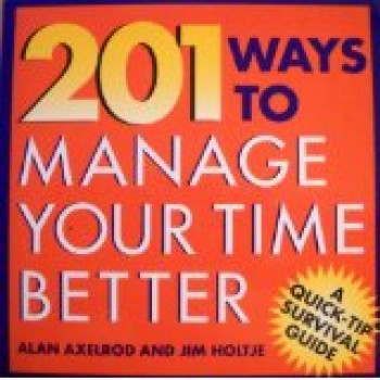 201 Ways to Manage Your Time Better by Alan Axelrod, James Holtje