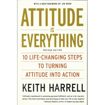 Attitude is Everything: 10 Life-Changing Steps to Turning Attitude into Action by Keith Harrell