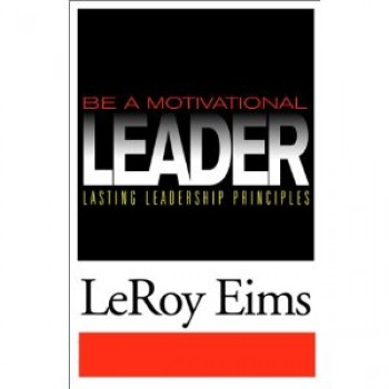 Be a Motivational Leader: Lasting Leadership Principles by LeRoy Eims