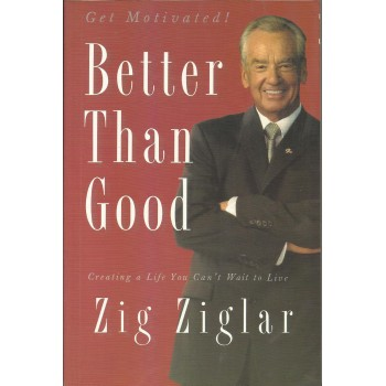Better Than Good: Creating a Life You Can't Wait to Live by Zig Ziglar
