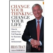 Change Your Thinking, Change Your Life: How to Unlock Your Full Potential for Success and Achievement by Brian Tracy