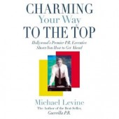 Charming Your Way To the Top: Hollywood's Premier P.R. Executive Shows You How to Get Ahead by Michael Levine