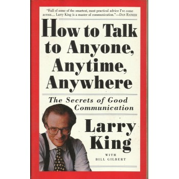 How to Talk to Anyone, Anytime, Anywhere: The Secrets of Good Communication by  Larry King, Bill Gilbert