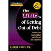 The ABC's of Getting Out of Debt: Turn Bad Debt into Good Debt and Bad Credit into Good Credit by Garrett Sutton