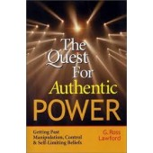 The Quest for Authentic Power: Getting Past Manipulation, Control, and Self Limiting Beliefs by G Ross Lawford
