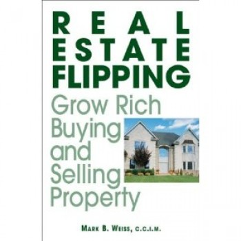 Real Estate Flipping: Grow Rich Buying and Selling Property by Mark B. Weiss