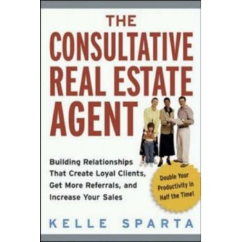 The Consultative Real Estate Agent: Building Relationships That Create Loyal Clients, Get More Referrals, and Increase Your Sales by Kelle Sparta