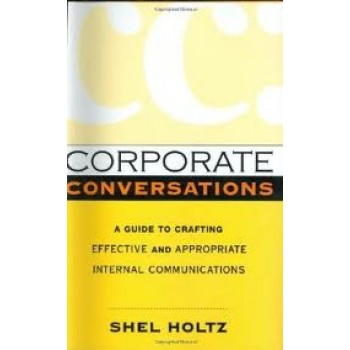 Corporate Conversations: A Guide to Crafting Effective and Appropriate Internal Communications by Shel Holtz