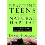 Reaching Teens in Their Natural Habitat: A Field Guide for Savvy Parents by Danny Holland
