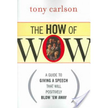 The How of WOW: A Guide to Giving a Speech that Will Positively Blow 'em away by Tony Carlson