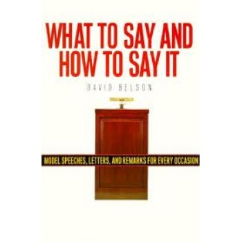 What to Say and How to Say It: Model Speeches, Letters and Remarks for Every Occasion by David Belson