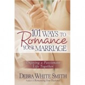 101 Ways to Romance Your Marriage: Enjoying a Passionate Life Together by Debra White Smith
