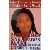 21 Mistakes Single Ladies Make and How To Correct Them by Praise George