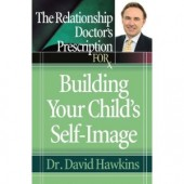 The Relationship Doctor's Prescription for Building Your Child's Self-Image by David Hawkins