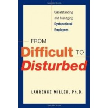 From Difficult to Disturbed: Understanding and Managing Dysfunctional Employees by Laurence Miller
