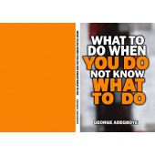 What To Do When You Do Not Know what To Do By George Adegboye