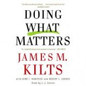 Doing What Matters: How to Get Results That Make a Difference - The Revolutionary Old-Fashioned Approach by James M. Kilts, John F. Manfredi, Robert Lorber, L.J. Ganser