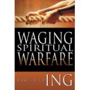 Waging Spiritual Warfare by Richard Ing