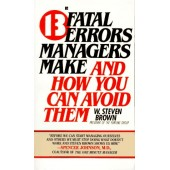 13 Fatal Errors Managers Make and How You Can Avoid Them by W. Steven Brown