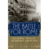 The Battle for Rome : The Germans, the Allies, the Partisans, and the Pope, September 1943-June 1944 by Robert Katz