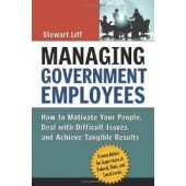 Managing Government Employees: How to Motivate Your People, Deal with Difficult Issues, and Achieve Tangible Results by Stewart Liff