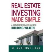 Real Estate Investing Made Simple: A Commonsense Approach to Building Wealth by M. Anthony Carr