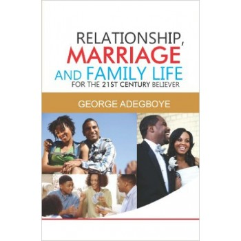 Relationship, Marriage And Family Life For The 21st Century Believer By George Adegboye